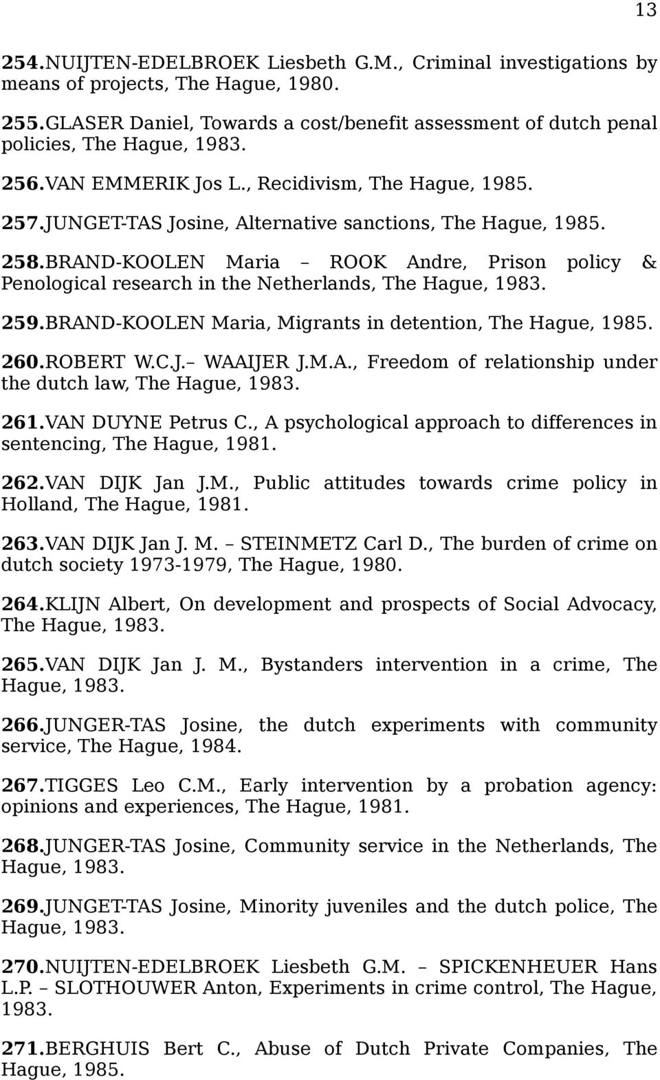 BRAND-KOOLEN Maria ROOK Andre, Prison policy & Penological research in the Netherlands, The Hague, 1983. 259.BRAND-KOOLEN Maria, Migrants in detention, The Hague, 1985. 260.ROBERT W.C.J. WAAIJER J.M.A., Freedom of relationship under the dutch law, The Hague, 1983.