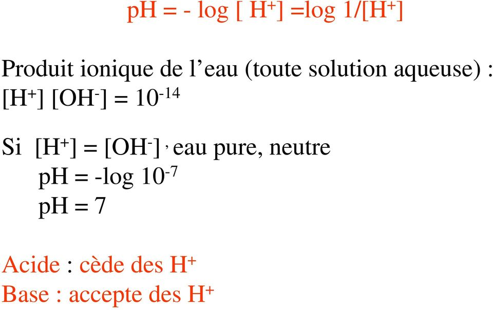 10-14 Si [H + ] = [OH - ], eau pure, neutre ph =
