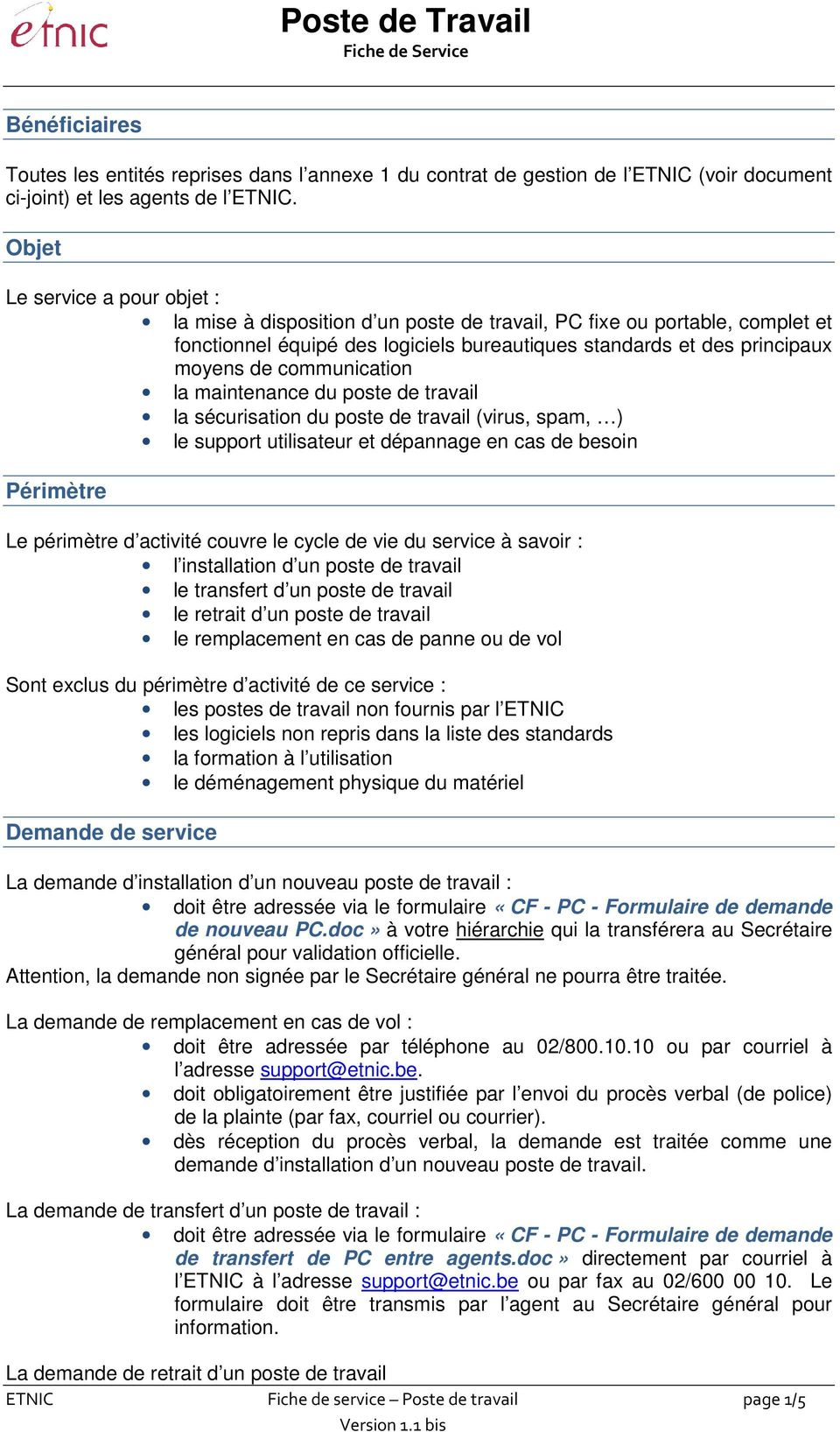 communication la maintenance du poste de travail la sécurisation du poste de travail (virus, spam, ) le support utilisateur et dépannage en cas de besoin Périmètre Le périmètre d activité couvre le