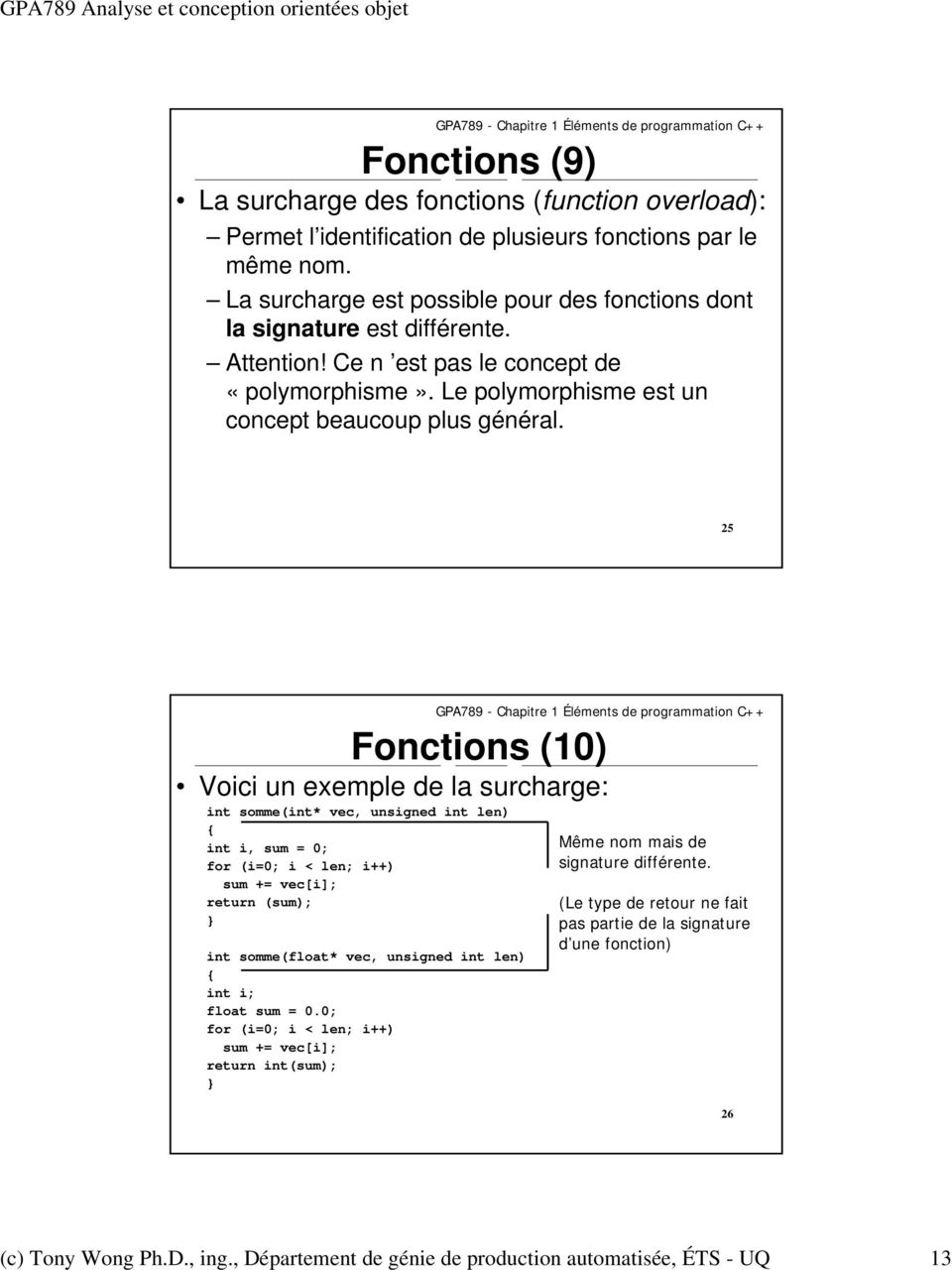 25 Fonctions (10) Voici un exemple de la surcharge: int somme(int* vec, unsigned int len) { int i, sum = 0; for (i=0; i < len; i++) sum += vec[i]; return (sum); } int somme(float* vec, unsigned int