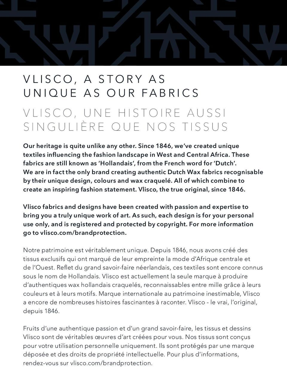 We are in fact the only brand creating authentic Dutch Wax fabrics recognisable by their unique design, colours and wax craquelé. All of which combine to create an inspiring fashion statement.