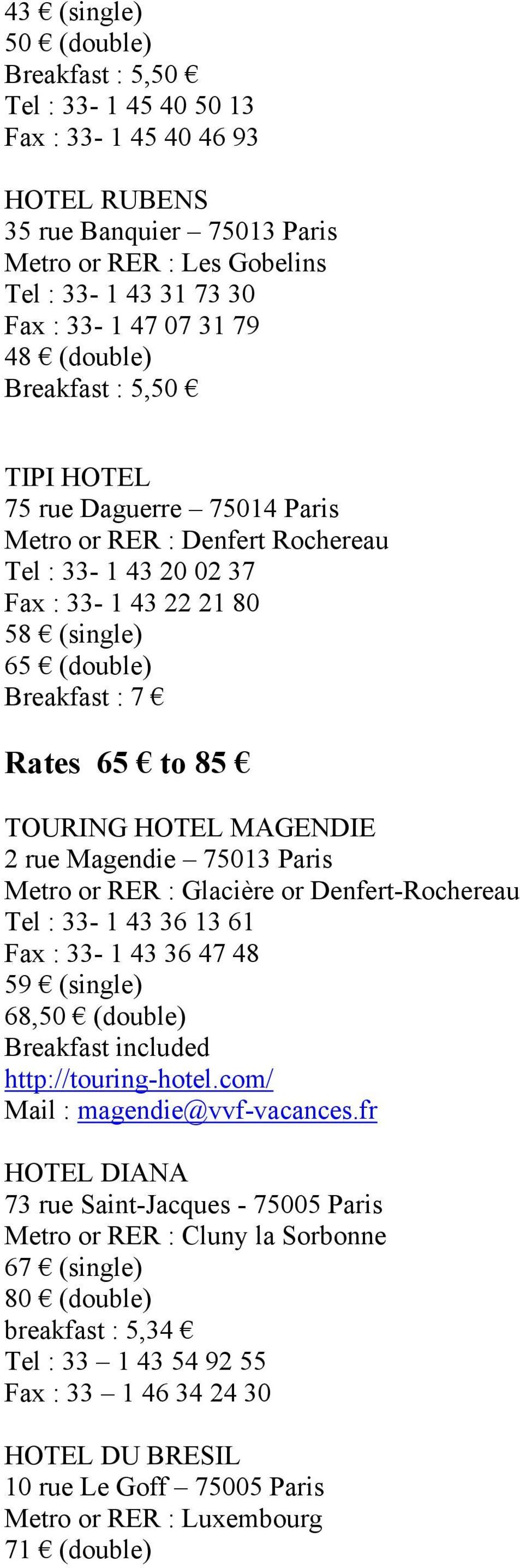 85 TOURING HOTEL MAGENDIE 2 rue Magendie 75013 Paris Metro or RER : Glacière or Denfert-Rochereau Tel : 33-1 43 36 13 61 Fax : 33-1 43 36 47 48 59 (single) 68,50 (double) Breakfast included
