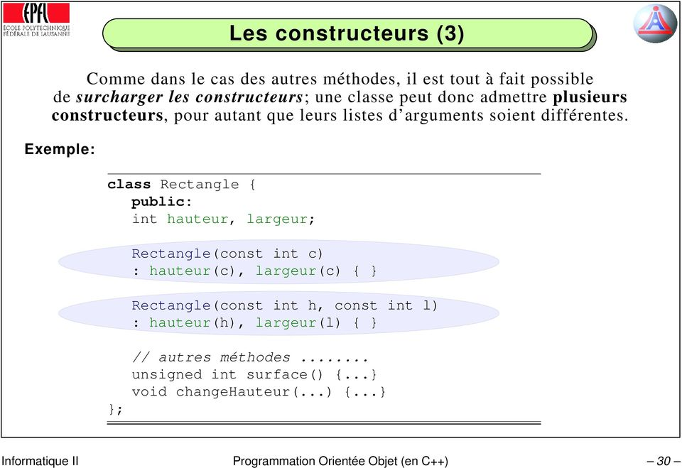 Exemple: class Rectangle { public: int hauteur, largeur; }; Rectangle(const int c) : hauteur(c), largeur(c) { } Rectangle(const int h,