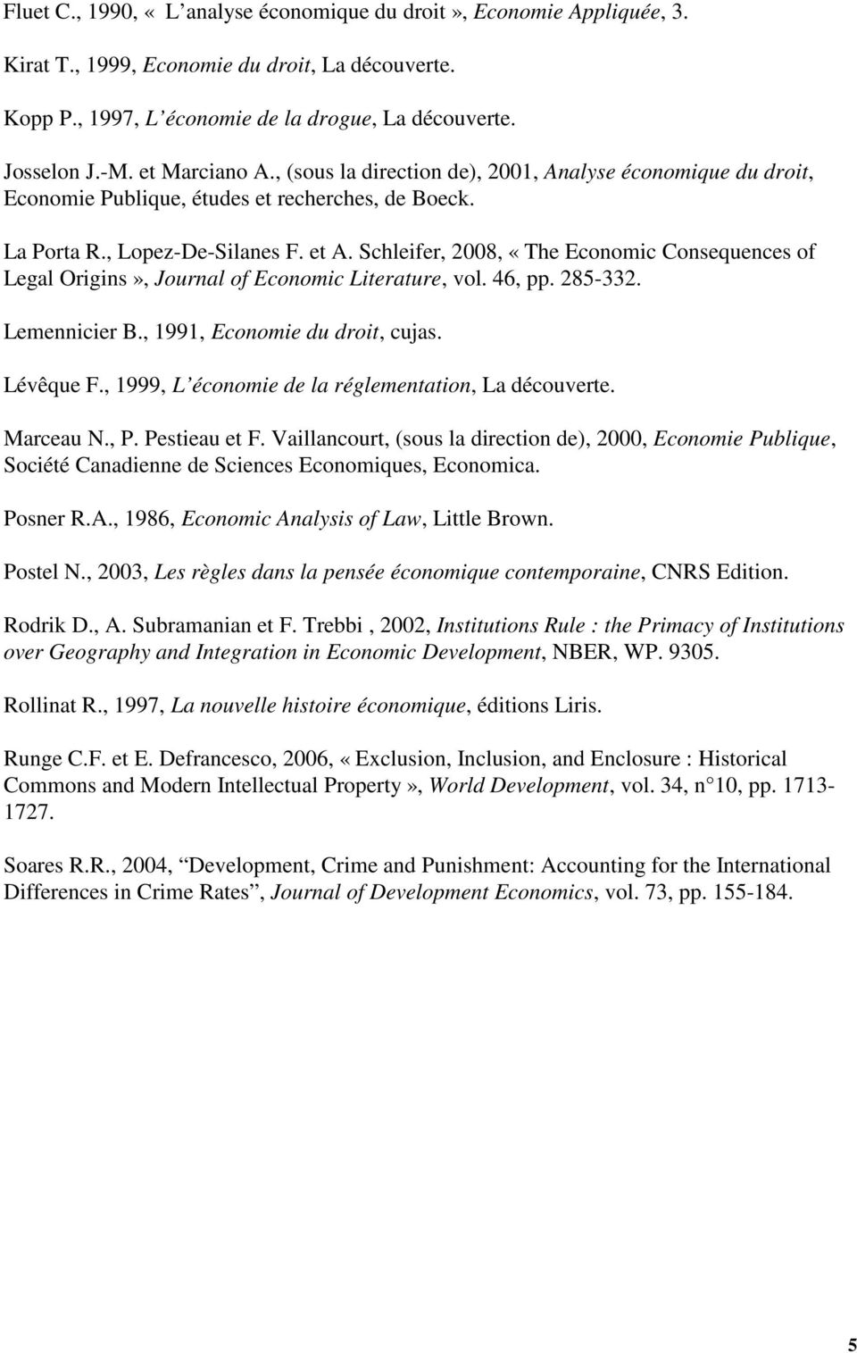 Schleifer, 2008, «The Economic Consequences of Legal Origins», Journal of Economic Literature, vol. 46, pp. 285-332. Lemennicier B., 1991, Economie du droit, cujas. Lévêque F.