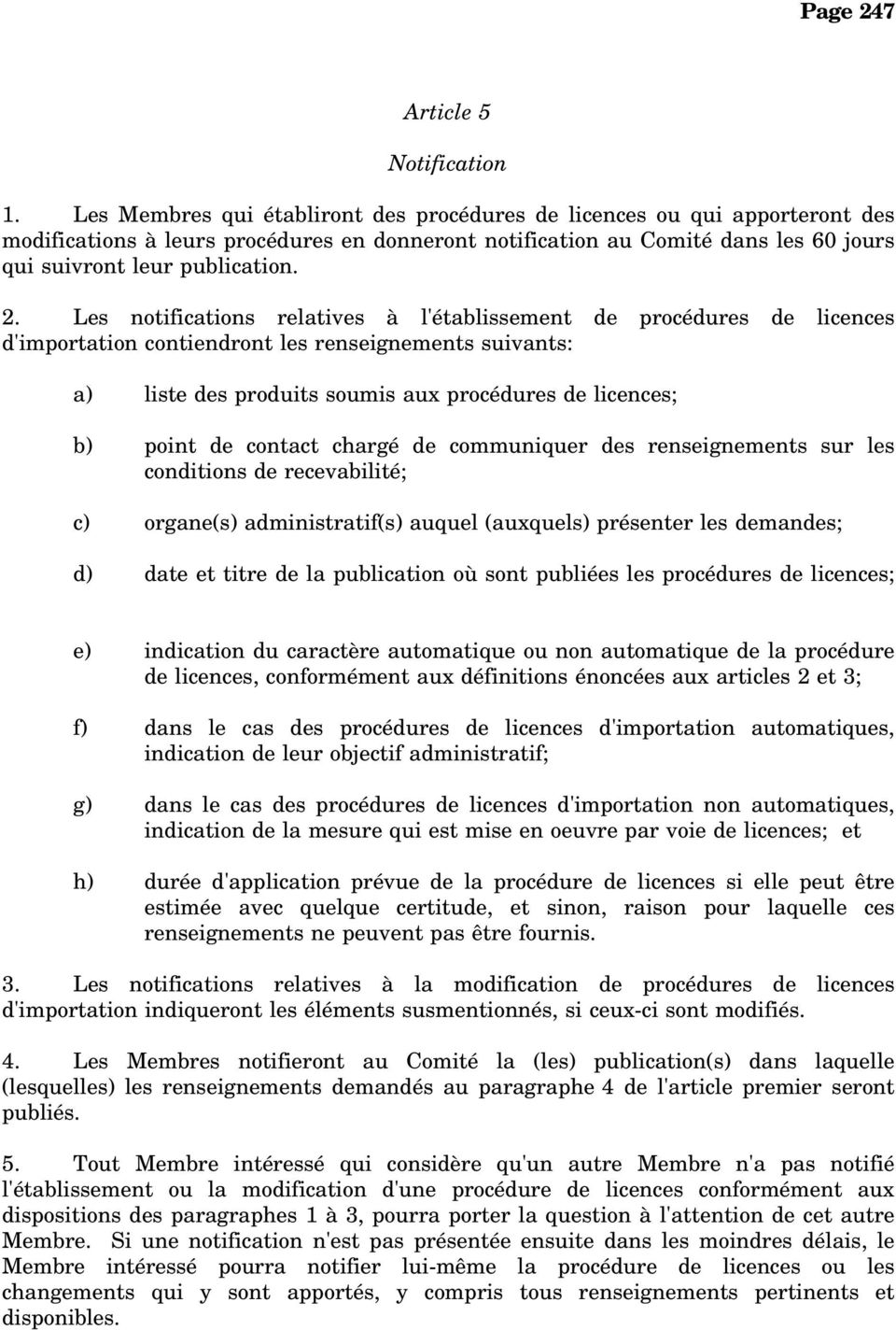 Les notifications relatives à l'établissement de procédures de licences d'importation contiendront les renseignements suivants: a) liste des produits soumis aux procédures de licences; b) point de