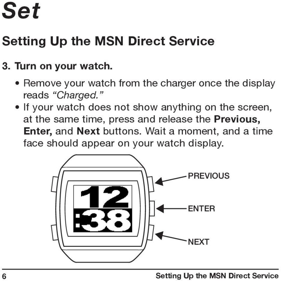 If your watch does not show anything on the screen, at the same time, press and release the