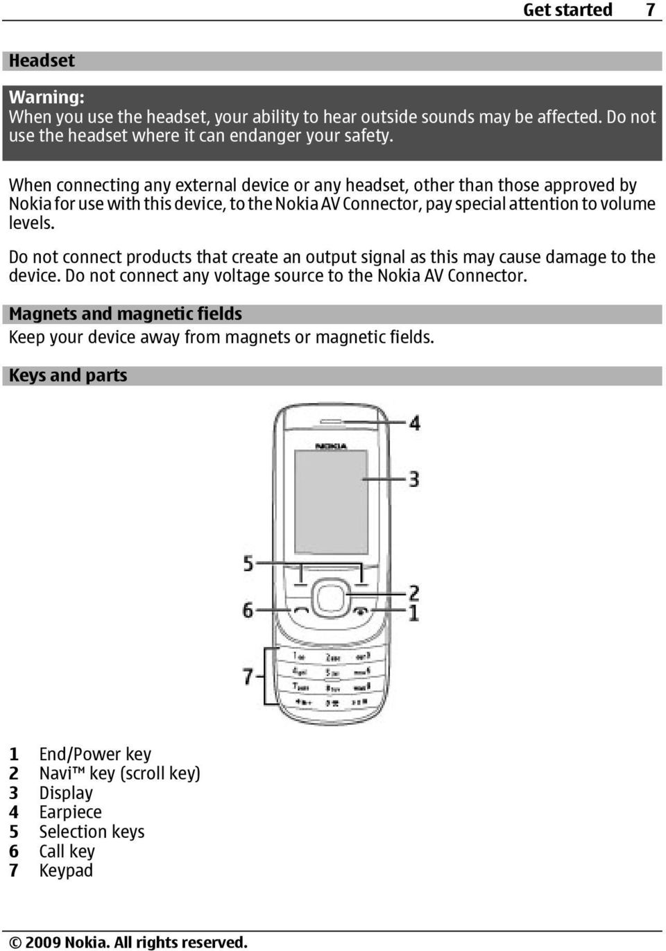 Do not connect products that create an output signal as this may cause damage to the device. Do not connect any voltage source to the Nokia AV Connector.