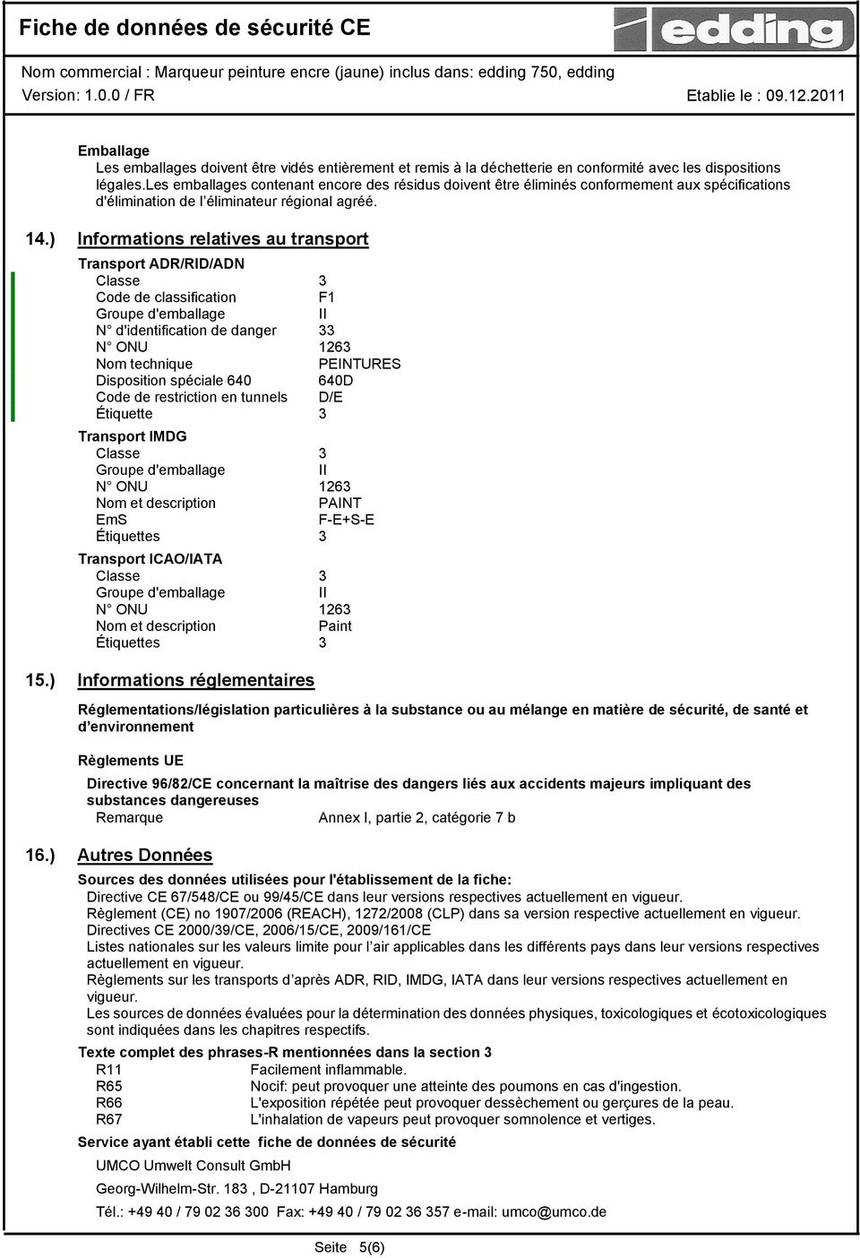 ) Informations relatives au transport Transport ADR/RID/ADN Classe 3 Code de classification F1 Groupe d'emballage II N d'identification de danger 33 N ONU 1263 Nom technique PEINTURES Disposition