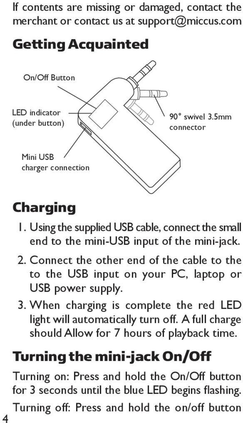 Connect the other end of the cable to the to the USB input on your PC, laptop or USB power supply. 3. When charging is complete the red LED light will automatically turn off.