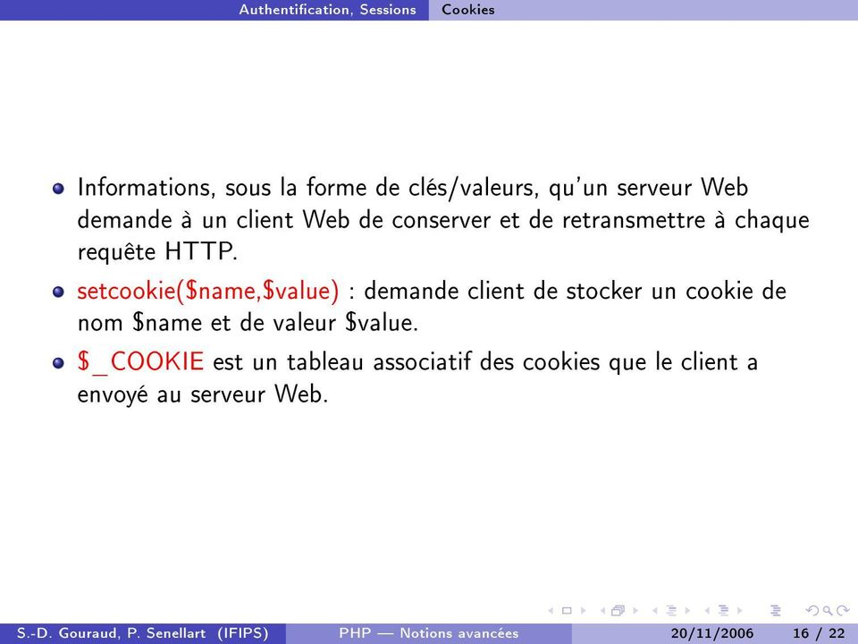 setcookie($name,$value) : demande client de stocker un cookie de nom $name et de valeur $value.