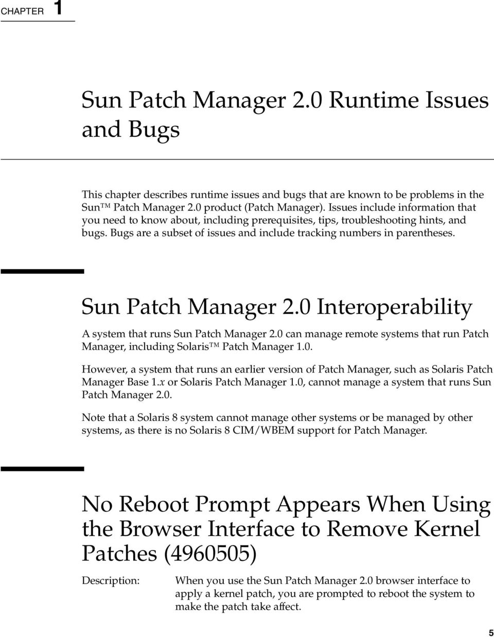 Sun Patch Manager 2.0 Interoperability A system that runs Sun Patch Manager 2.0 can manage remote systems that run Patch Manager, including Solaris Patch Manager 1.0. However, a system that runs an earlier version of Patch Manager, such as Solaris Patch Manager Base 1.