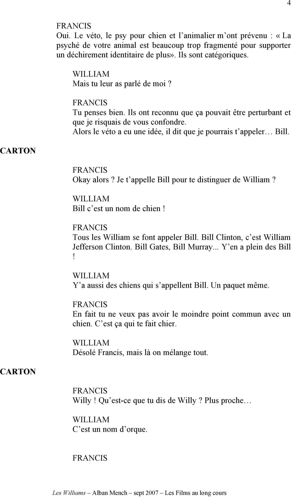 Okay alors? Je t appelle Bill pour te distinguer de William? Bill c est un nom de chien! Tous les William se font appeler Bill. Bill Clinton, c est William Jefferson Clinton. Bill Gates, Bill Murray.