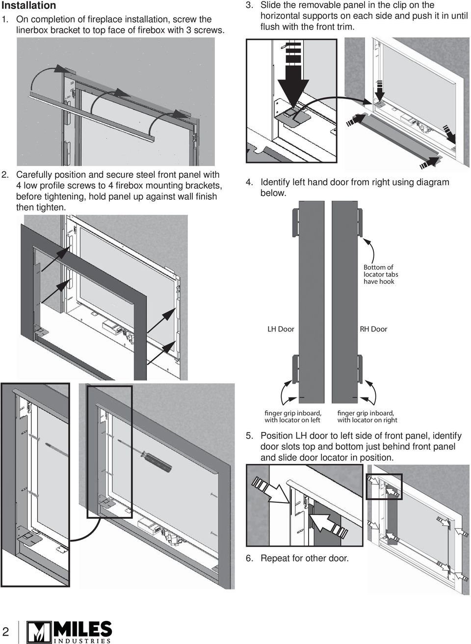 Carefully position and secure steel front panel with 4 low profi le screws to 4 fi rebox mounting brackets, before tightening, hold panel up against wall fi nish then tighten. 4. Identify left hand door from right using diagram below.