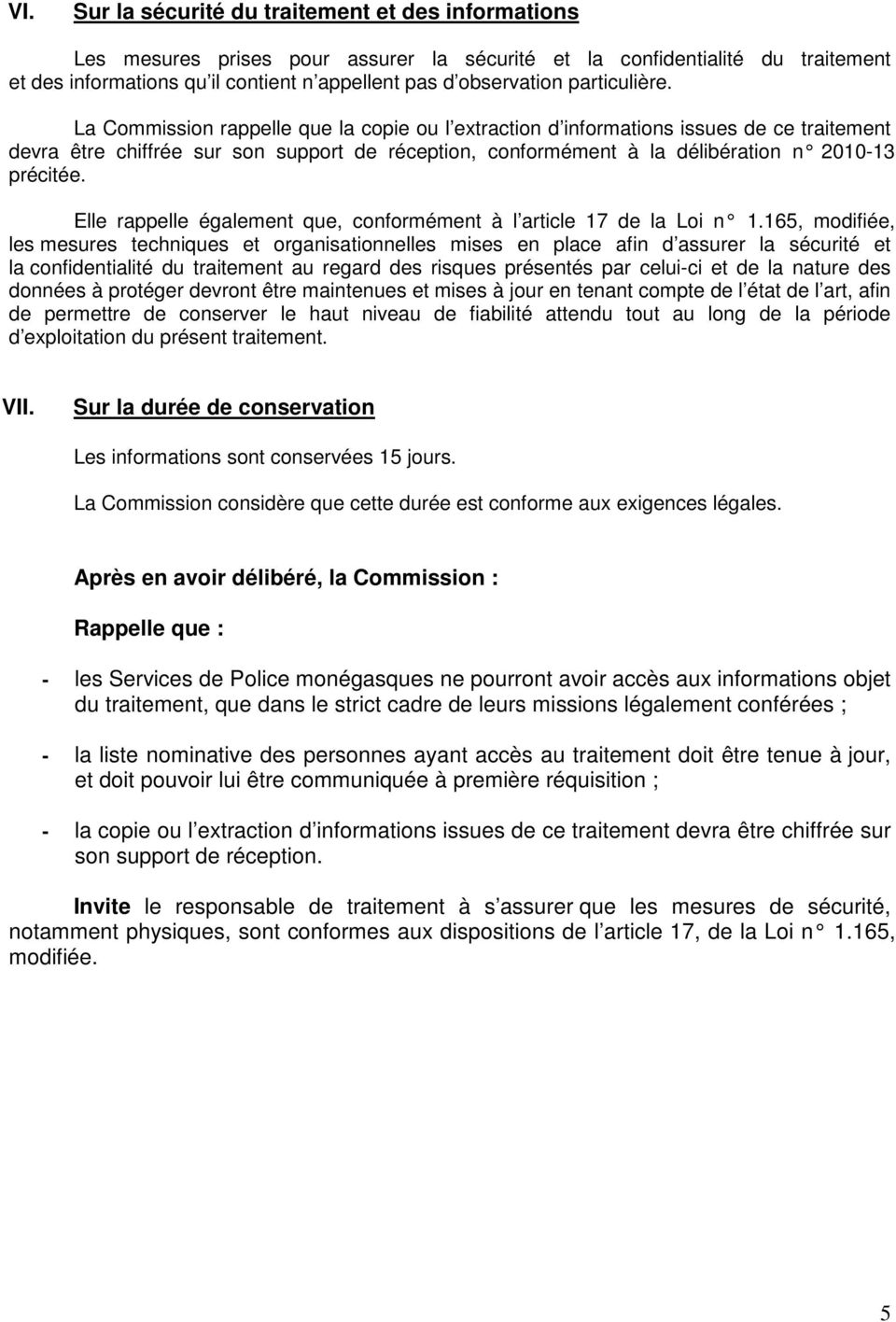 La Commission rappelle que la copie ou l extraction d informations issues de ce traitement devra être chiffrée sur son support de réception, conformément à la délibération n 2010-13 précitée.