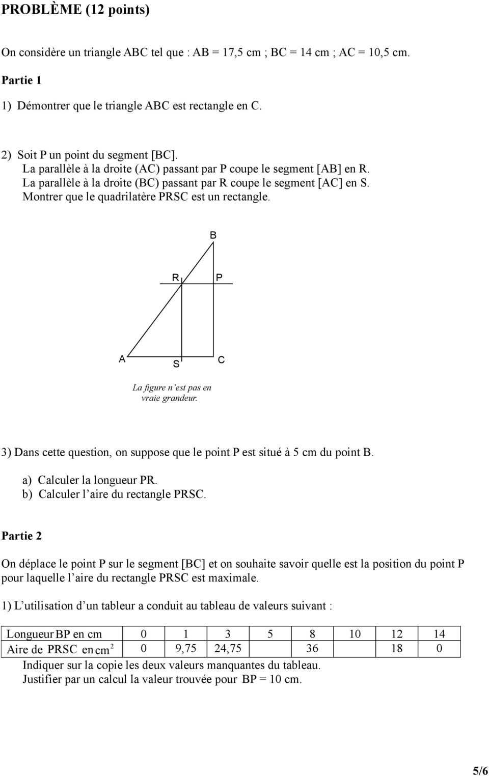 B R P A S La figure n est pas en vraie grandeur. C 3) Dans cette question, on suppose que le point P est situé à 5 cm du point B. a) Calculer la longueur PR. b) Calculer l aire du rectangle PRSC.