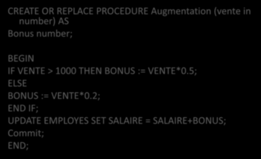 Réponse CREATE OR REPLACE PROCEDURE Augmentation (vente in number) AS Bonus number; BEGIN IF VENTE > 1000 THEN