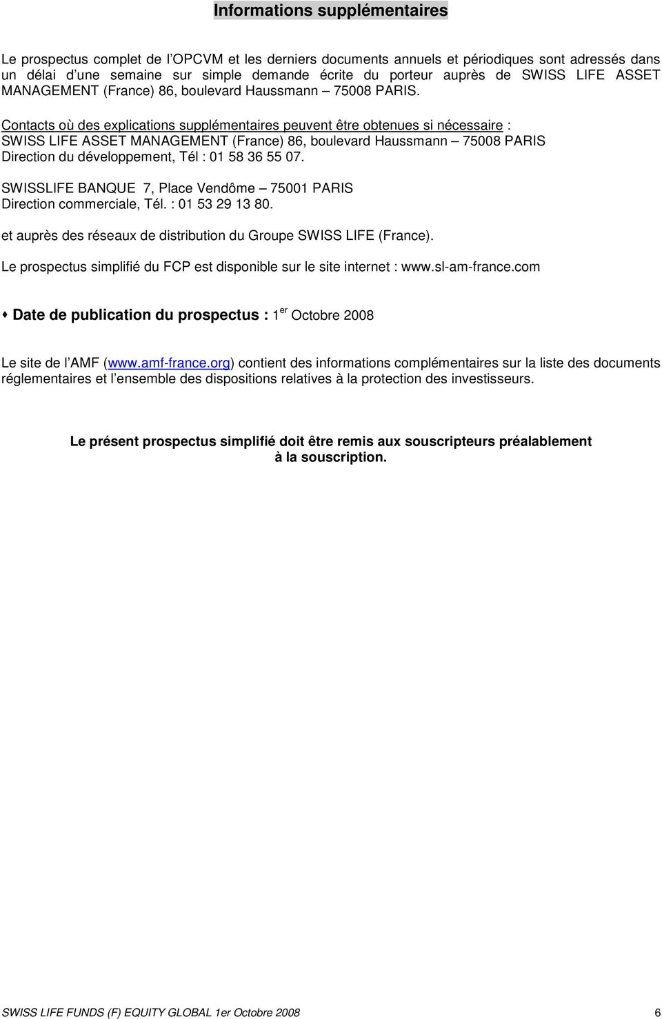Contacts où des explications supplémentaires peuvent être obtenues si nécessaire : SWISS LIFE ASSET MANAGEMENT (France) 86, boulevard Haussmann 75008 PARIS Direction du développement, Tél : 01 58 36