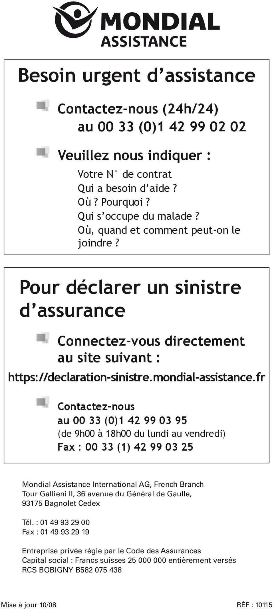 fr Contactez-nous au 00 33 (0)1 42 99 03 95 (de 9h00 à 18h00 du lundi au vendredi) Fax : 00 33 (1) 42 99 03 25 Mondial Assistance International AG, French Branch Tour Gallieni II, 36 avenue du
