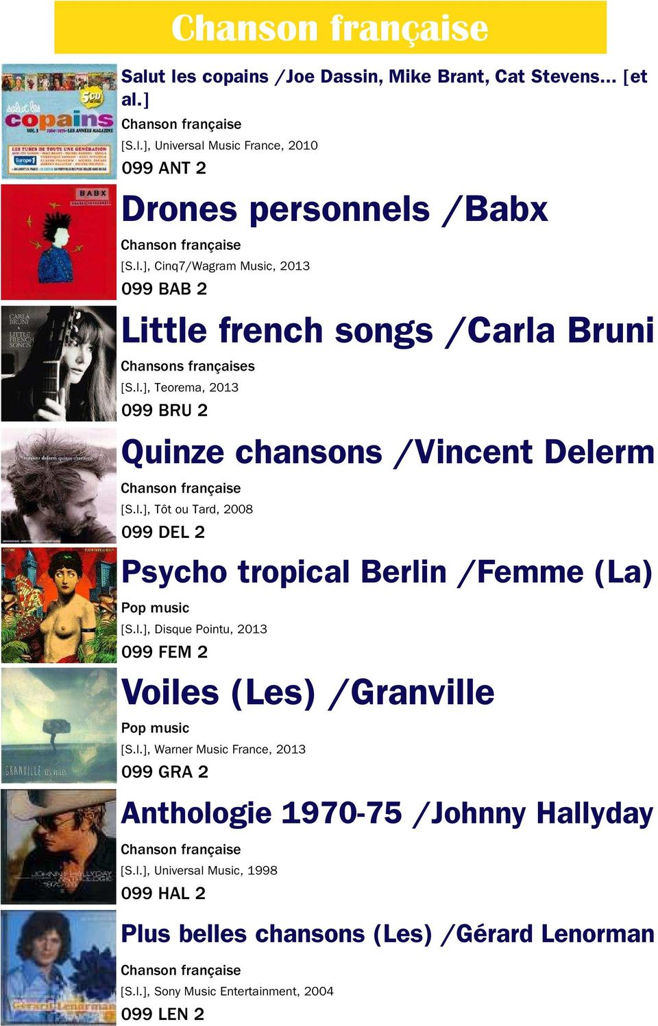 l.], Warner Music France, 2013 099 GRA 2 Anthologie 1970-75 /Johnny Hallyday [S.l.], Universal Music, 1998 099 HAL 2 Plus belles chansons (Les) /Gérard Lenorman [S.