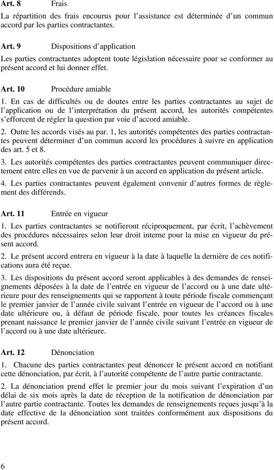 En cas de difficultés ou de doutes entre les parties contractantes au sujet de l application ou de l interprétation du présent accord, les autorités compétentes s efforcent de régler la question par
