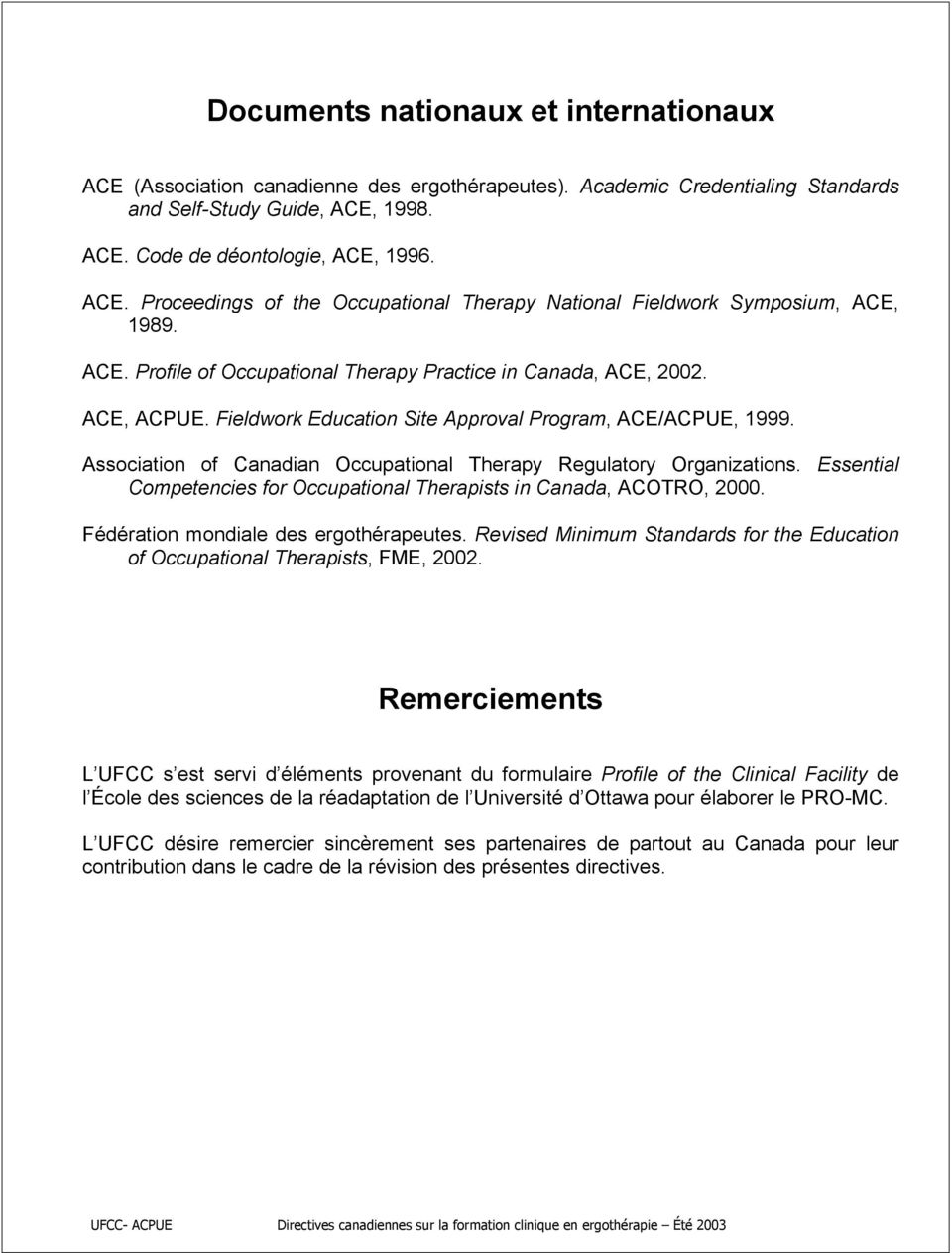 Association of Canadian Occupational Therapy Regulatory Organizations. Essential Competencies for Occupational Therapists in Canada, ACOTRO, 2000. Fédération mondiale des ergothérapeutes.