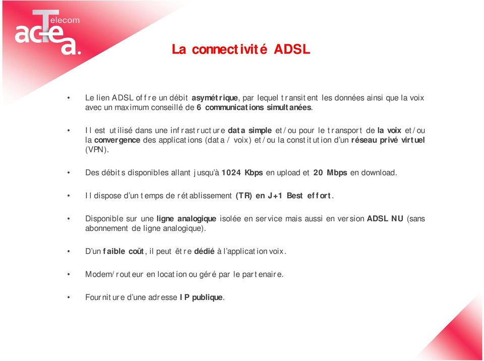Des débits disponibles allant jusqu à 1024 Kbps en upload et 20 Mbps en download. Il dispose d un temps de rétablissement (TR) en J+1 Best effort.
