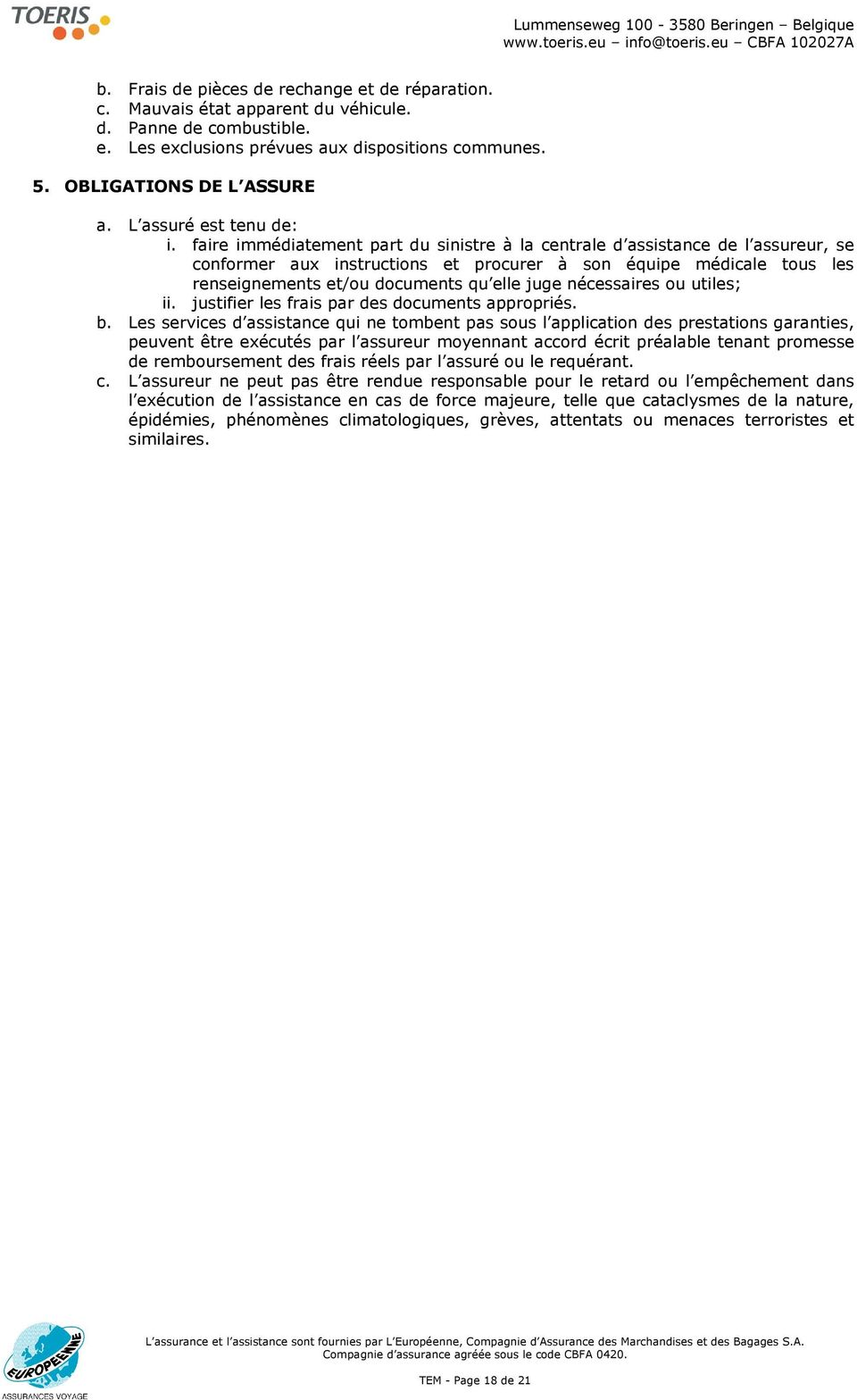 faire immédiatement part du sinistre à la centrale d assistance de l assureur, se conformer aux instructions et procurer à son équipe médicale tous les renseignements et/ou documents qu elle juge
