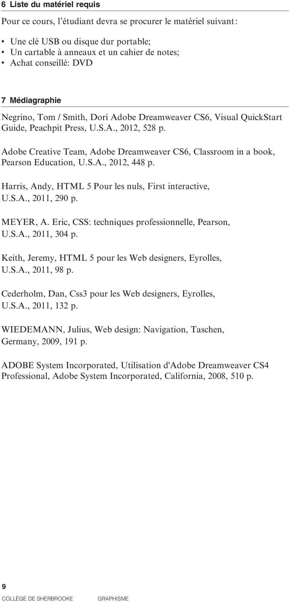 Adobe Creative Team, Adobe Dreamweaver CS6, Classroom in a book, Pearson Education, U.S.A., 2012, 448 p. Harris, Andy, HTML 5 Pour les nuls, First interactive, U.S.A., 2011, 290 p. MEYER, A.