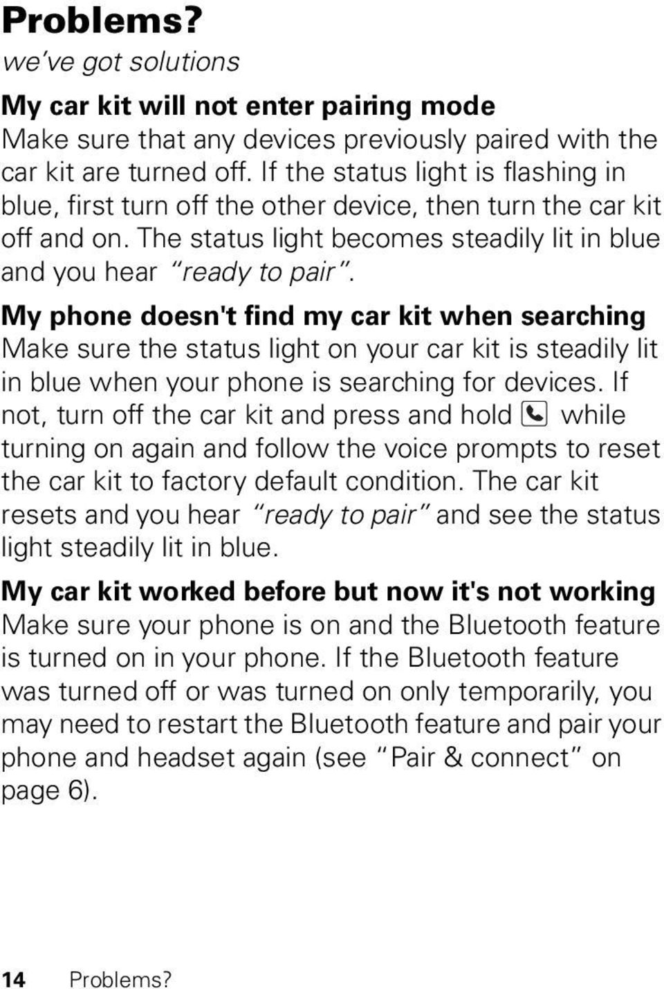 My phone doesn't find my car kit when searching Make sure the status light on your car kit is steadily lit in blue when your phone is searching for devices.