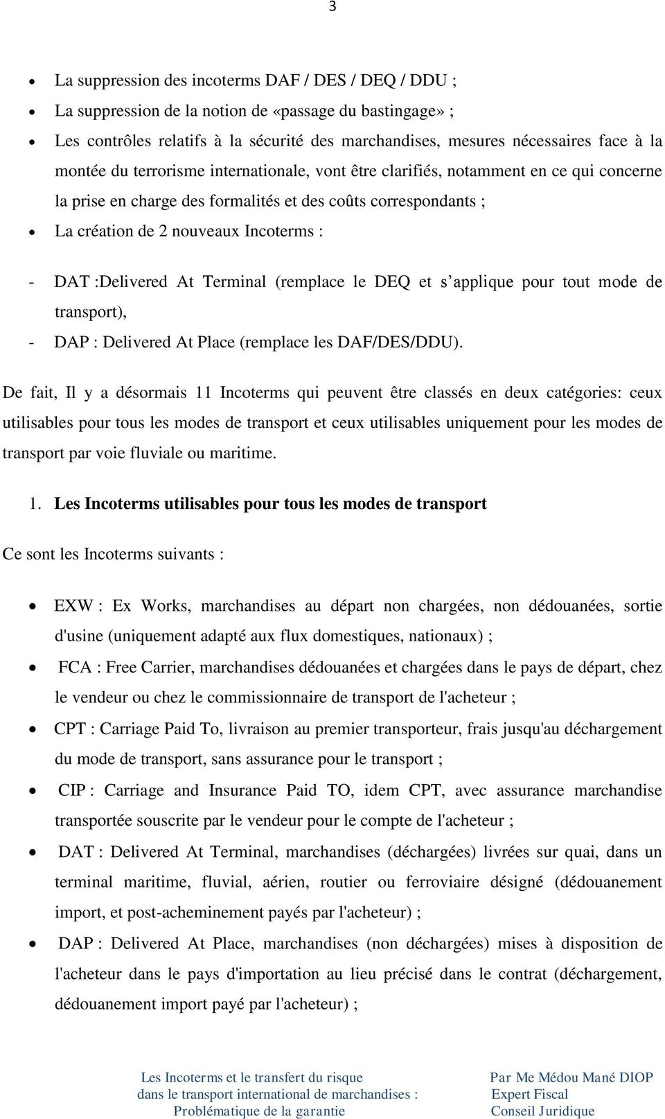 :Delivered At Terminal (remplace le DEQ et s applique pour tout mode de transport), - DAP : Delivered At Place (remplace les DAF/DES/DDU).