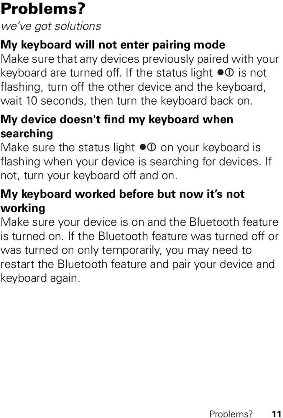 My device doesn't find my keyboard when searching Make sure the status light on your keyboard is flashing when your device is searching for devices. If not, turn your keyboard off and on.