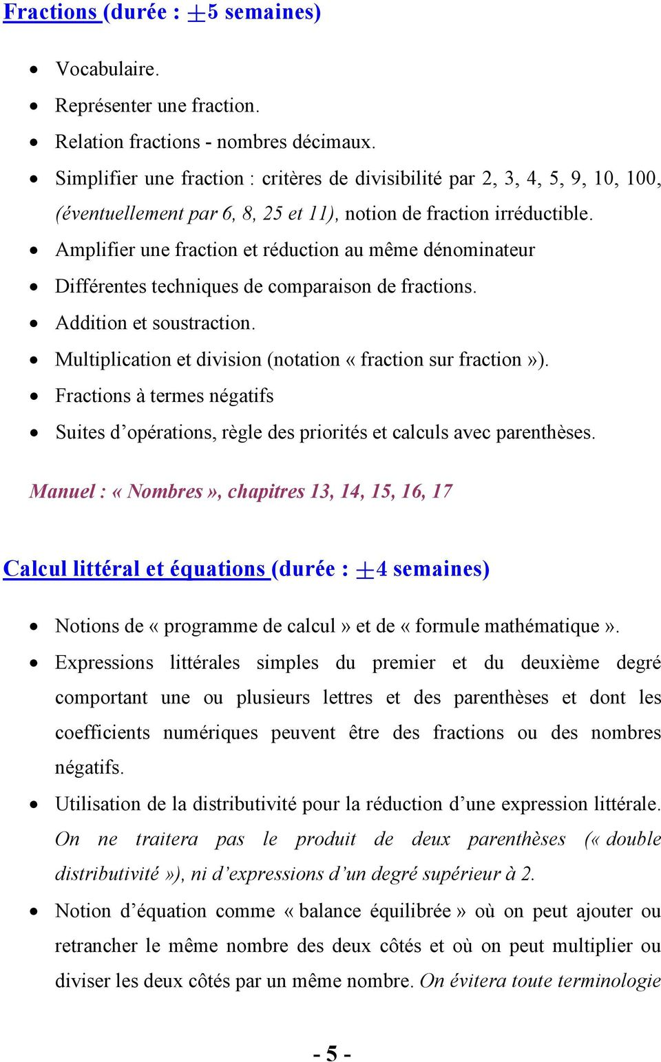 Amplifier une fraction et réduction au même dénominateur Différentes techniques de comparaison de fractions. Addition et soustraction. Multiplication et division (notation «fraction sur fraction»).