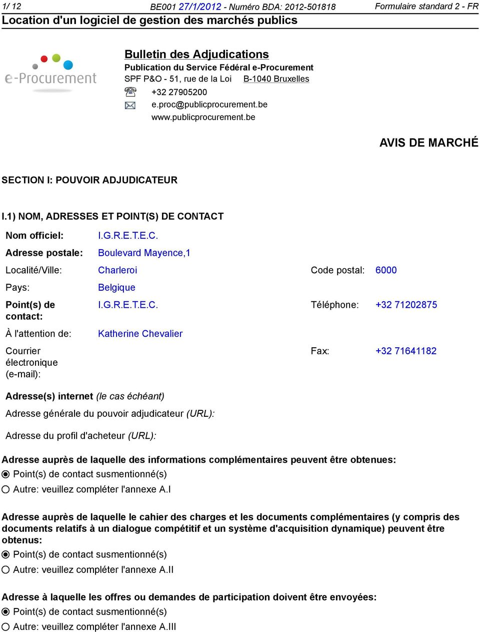 É SECTION I: POUVOIR ADJUDICATEUR I.1) NOM, ADRESSES ET POINT(S) DE CONTACT Nom officiel: Adresse postale: I.G.R.E.T.E.C. Boulevard Mayence,1 Localité/Ville: Charleroi Code postal: 6000 Pays: Point(s) de contact: À l'attention de: Courrier électronique (e-mail): Belgique I.
