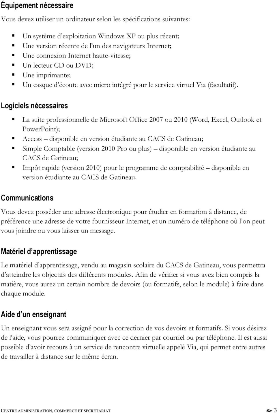 Logiciels nécessaires La suite professionnelle de Microsoft Office 2007 ou 2010 (Word, Excel, Outlook et PowerPoint); Access disponible en version étudiante au CACS de Gatineau; Simple Comptable