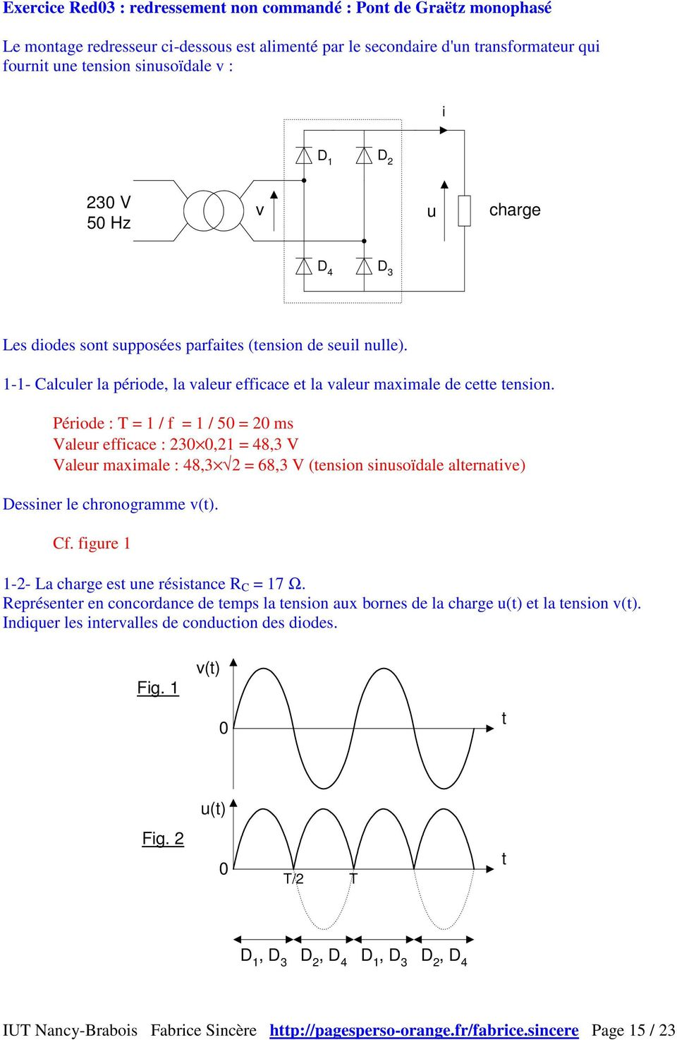 Période : = 1 / f = 1 / 5 = 2 ms Valeur efficace : 23,21 = 48,3 V Valeur maximale : 48,3 2 = 68,3 V (tension sinusoïdale alternative) Dessiner le chronogramme v. Cf.