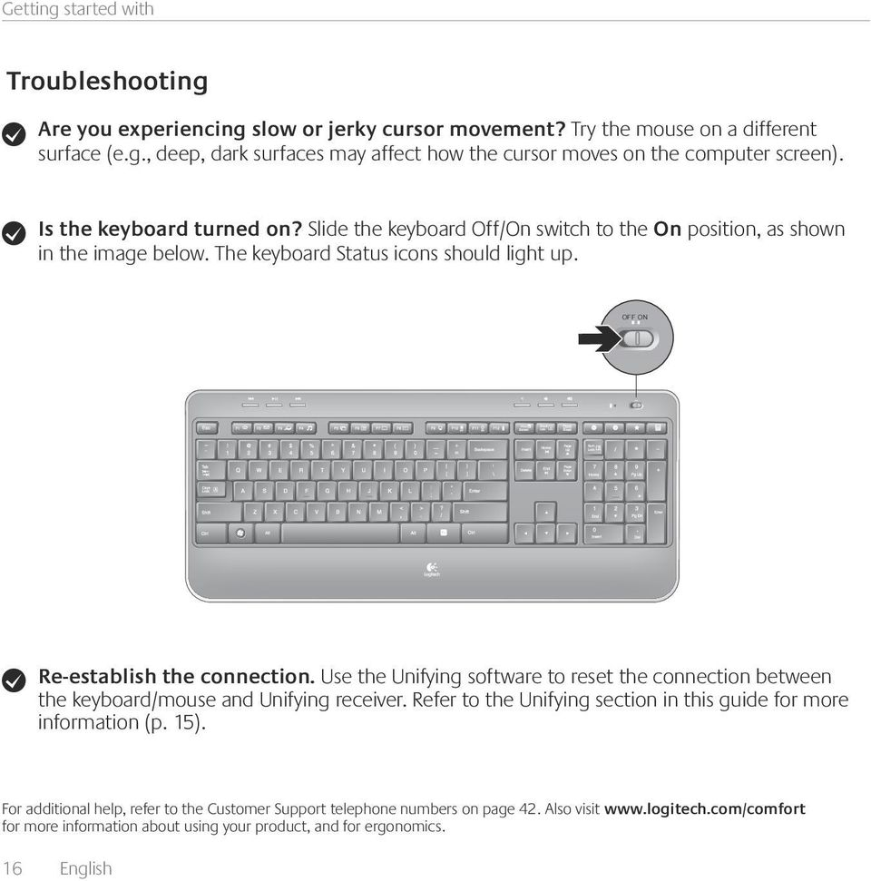 Use the Unifying software to reset the connection between the keyboard/mouse and Unifying receiver. Refer to the Unifying section in this guide for more information (p. 15).