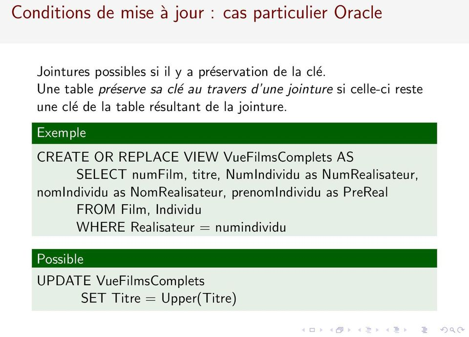 Exemple CREATE OR REPLACE VIEW VueFilmsComplets AS SELECT numfilm, titre, NumIndividu as NumRealisateur, nomindividu as