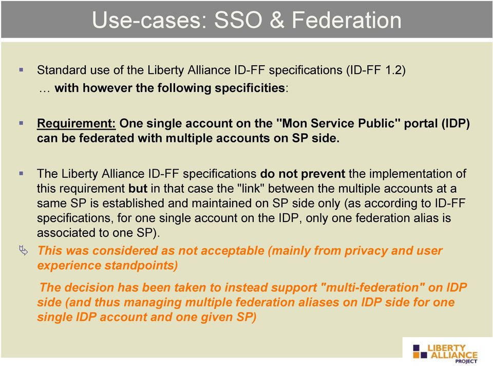 "The Liberty Alliance ID-FF specifications do not prevent the implementation of this requirement but in that case the ""link"" between the multiple accounts at a same SP is established and maintained on"