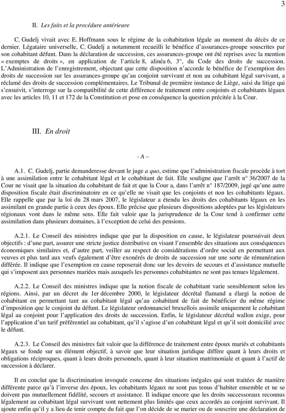Dans la déclaration de succession, ces assurances-groupe ont été reprises avec la mention «exemptes de droits», en application de l article 8, alinéa 6, 3, du Code des droits de succession.