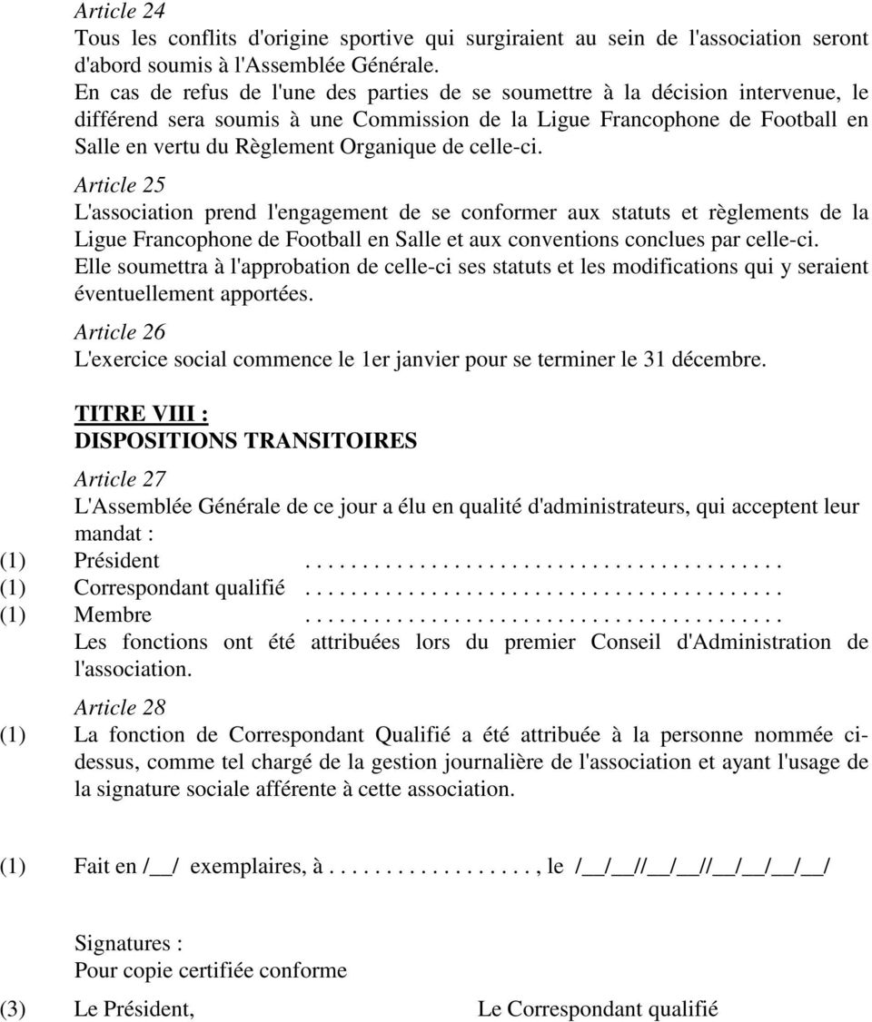 de celle-ci. Article 25 L'association prend l'engagement de se conformer aux statuts et règlements de la Ligue Francophone de Football en Salle et aux conventions conclues par celle-ci.